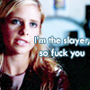 laceblade: Season 3 Buffy. text: I'm the slayer, so fuck you. (Buffy: I'm the slayer so fuck you.)