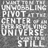 pipisafoat: text: i want to be the unwobbling pivot at the center of an ever-revolving universe. i want to be still. (unwobbling pivot)