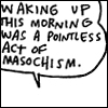esther_asphodel: text: waking up this morning was a pointless act of masochism (pointless act)