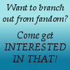"interested_in_that: Simple slight gradient in blue, text ""Want to branch out from fandom? Come get INTERESTED IN THAT! (Interested placeholder)"