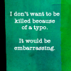beatrice_otter: I don't want to be killed because of a typo.  It would be embarrassing. (Typo)