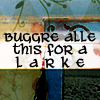 grey_gazania: a stylized background with text: buggre alle this for a larke (thud. thud. thud. splat.)