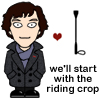 basingstoke: Sherlock: We'll start with the riding crop. (Sherlock starts with the riding crop)