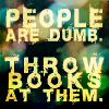 "daemonluna: A quote, ""People are dumb. Throw books at them."" (books people are dumb)"