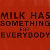 passerine: text: Milk has something for everybody (Something for Everybody!)