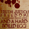 """chasethecloudsaway: """"Truth! Justice! Freedom! Reasonably priced love! And a hard-boiled egg!"""" (Discworld, Night Watch) ([Disc] And a hard-boiled egg)"""