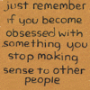 "deadwood: ""Just remember if you become obsessed with something you stop making sense to other people."" (Default)"