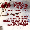 fearless: I need a reason to go on.  I need some hope. (I Need A Reason)