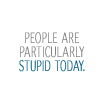 fearless: People are particularly stupid today (Particularly Stupid)