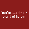 fearless: You're exactly my brand of heroin. (My Brand of Heroin)