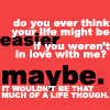 fearless: Do you ever thnk your life might be easier if you weren't in love with me? (Easier)