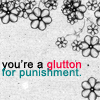 fearless: You're a glutton for punishment. (Glutton)