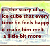 jadelennox: its the story of an ice cube but every time he feels happy it make him melt a little bit more (story of an ice cube)