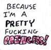 "wheelieterp: Icon that says ""Because I am a pretty fucking PRINCESS!"" (PFprincess)"