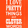 dreams_in_color: text: I love pretty things and clever words (words - pretty things & clever words)
