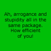 beatrice_otter: Ah, arrogance and stupidity all in the same package.  How efficient of you! (Arrogance and Stupidity)