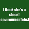 shuchubi: I think she's a closet environmentalist (closet)