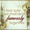 redsnake05: I feel sure that we shall deal famously together (Affection:We shall deal famously)