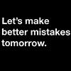 flowersintime: let's make better mistakes tomorrow. (better mistakes)