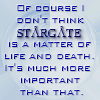 ivorygates: TEXT ICON: Of course I don't think Stargate is a matter of life and death. It's much more important than that. (1. STARGATE: LIFE AND DEATH)
