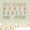"barefootsong: ""Well-behaved women seldom make history."" -Laurel Thatcher Ulrich (well-behaved women)"
