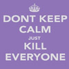 ivycoveredgarden: (keep calm and kill everyone)