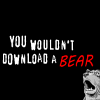 "auto_destruct: text: ""you wouldn't download a bear"" on black background with small bear in corner (you wouldn't download a BEAR)"
