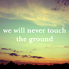 meloukhia: Text: 'we will never touch the ground' superimposed over an image of the sky at dusk. (We will never touch the ground)
