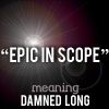 """quillori: text: """"epic in scope"""" meaning damned long (comment: damned long)"""