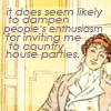 quillori: text: it does seem likely to dampen people's enthusiasm for inviting me to country house parties (mood: unrepentant (uninvited), comment: dampen enthusiasm for me)