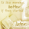 quillori: text: I'd like mornings better if they started later (mood: unwilling to get up, comment: mornings start too early)