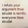 "jenwryn: ""I refute your argument thus: strudel is terrific; everyone likes strudel"". (cabin pressure • text; everyone likes st)"