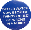 "kshandra: White text on a blue button: ""Better watch now, because things could go wrong in a hurry."" (Keith - Better Watch Now)"