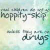 "all_strange_wonders: Reads ""Real children do not go hoppity skip -- unless they are on drugs."" (drugs)"