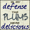 """lannamichaels: """"In my defense the plums were delicious"""" written on a green background. defense and delicious are in the same font and a (in my defense)"""