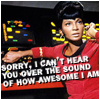 "nestra: Uhura at her console with the caption ""Sorry, I can't hear you over the sound of how awesome I am"" (Uhura old school)"
