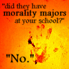 "magibrain: ""Did they have morality majors at your school?"" ""No."" (Don't ask me; I was not a morality major)"
