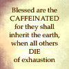 calime: Light background text: Blessed are the caffeinated for they shall inherit the earth when all others die of exhaustion (caffeine blessing)