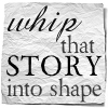 wip_into_shape: (Whip That Story Into Shape)