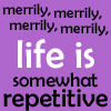 "healingmirth: text:  ""merrily, merrily, merrily, merrily, life is somewhat repetitive"" (repetitive, hathaway)"