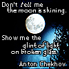 "traxits: ""Don't tell me the moon is shining.  Show me the glint of light on broken glass."" Anton Chekhov (Anton Chekhov)"