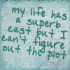 erika: Text: my life has a superb cast but I can't figure out the plot. (words: cast but no plot)