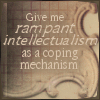 ginny_t: Give me rampant intellectualism as a coping mechanism. (rampant intellectualism)