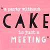 mruk: A party without CAKE is just a meeting (gimme cake)