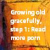 bientot: Growing Old Gracefully:  Read More Porn! (GrowingOldGracefully)