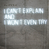 angelbabe_cj: Neon lights spell out: I can't explain and I won't even try. (can't explain won't try)