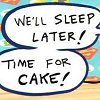 "musesfool: ""We'll sleep later! Time for cake!"" (time for cake!)"