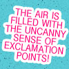 "vanitashaze: Text: ""The air is filled with an uncanny sense of exclamation points!"" (!!! /)"