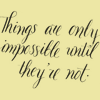 "jenwryn: ""Things are only impossible until they're not"". (misc • text; only impossible until not)"