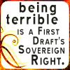charamei: Being terrible is a first draft's sovereign right. (NaNoWriMo: Terrible first drafts)